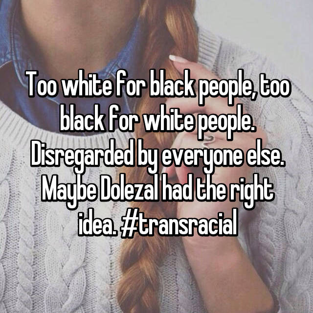 Too white for black people, too black for white people. Disregarded by everyone else. Maybe Dolezal had the right idea. #transracial
