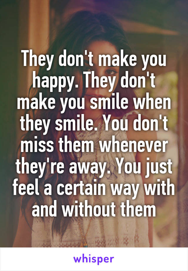 They don't make you happy. They don't make you smile when they smile. You don't miss them whenever they're away. You just feel a certain way with and without them