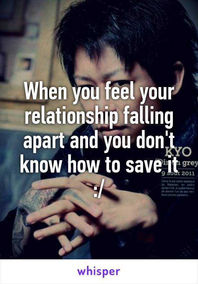 When You Feel Your Relationship Falling Apart And You Don T Know How