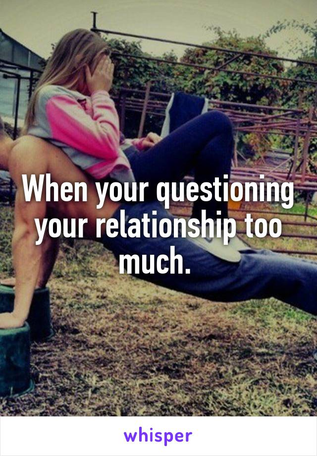 When your questioning your relationship too much.