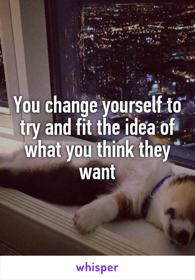 You change yourself to try and fit the idea of what you think they want
