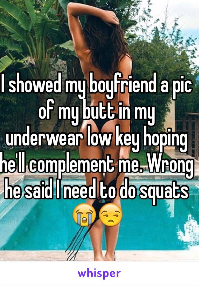 I showed my boyfriend a pic of my butt in my underwear low key hoping he'll complement me. Wrong he said I need to do squats 😭😒