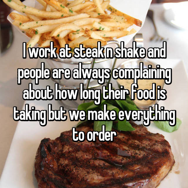 I work at steak n shake and people are always complaining about how long their food is taking but we make everything to order