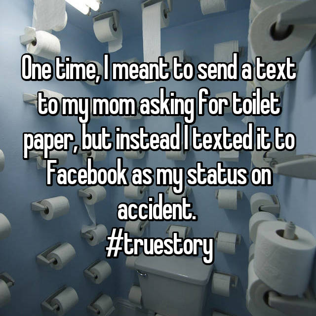 One time, I meant to send a text to my mom asking for toilet paper, but instead I texted it to Facebook as my status on accident.  #truestory