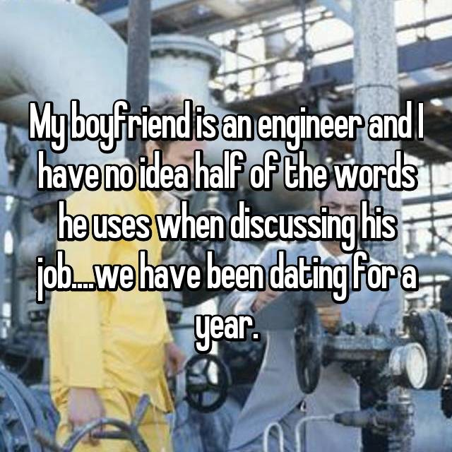 My boyfriend is an engineer and I have no idea half of the words he uses when discussing his job....we have been dating for a year.