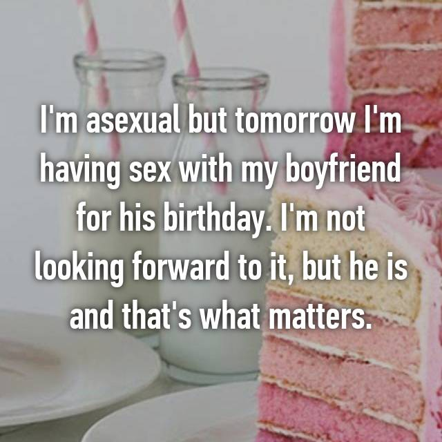 I'm asexual but tomorrow I'm having sex with my boyfriend for his birthday. I'm not looking forward to it, but he is and that's what matters.