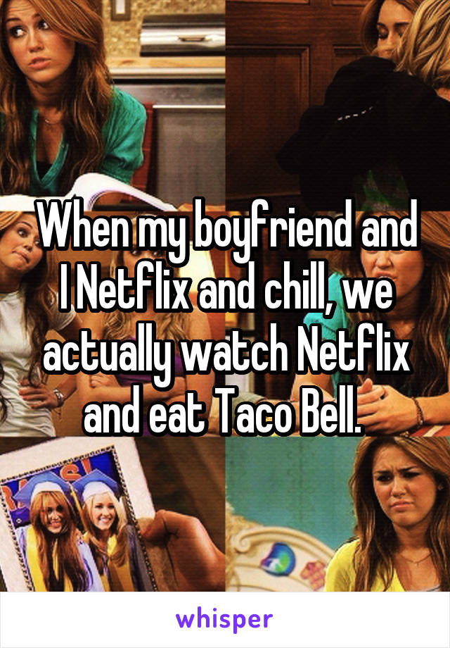 When my boyfriend and I Netflix and chill, we actually watch Netflix and eat Taco Bell.
