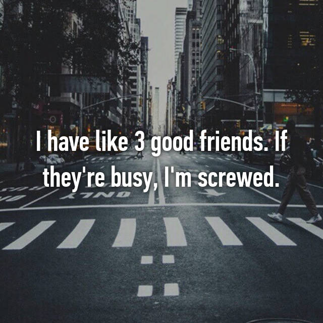 I have like 3 good friends. If they're busy, I'm screwed.