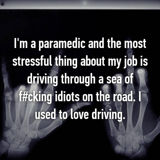 I'm a paramedic and the most stressful thing about my job is driving through a sea of f#cking idiots on the road. I used to love driving.