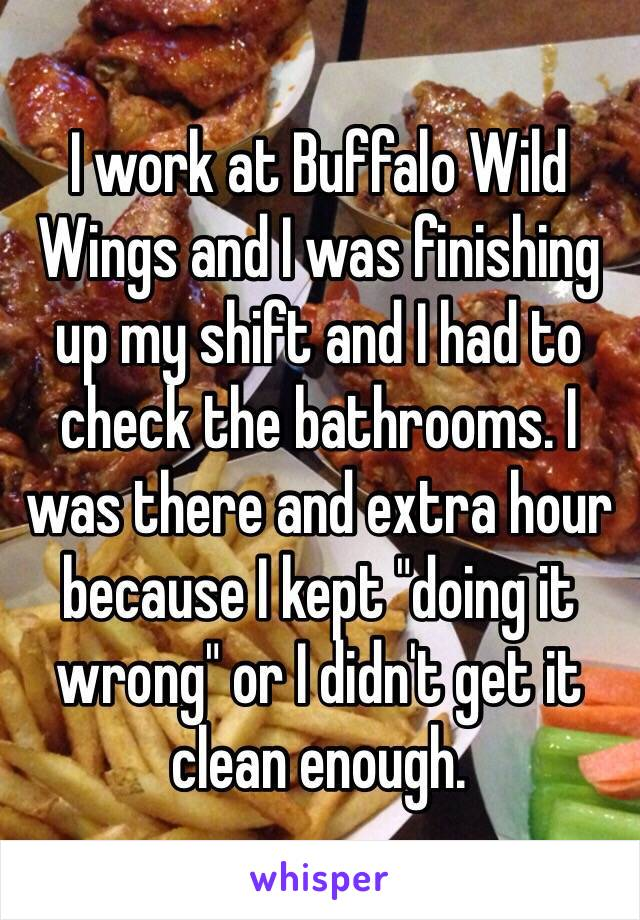 """I work at Buffalo Wild Wings and I was finishing up my shift and I had to check the bathrooms. I was there and extra hour because I kept """"doing it wrong"""" or I didn't get it clean enough."""