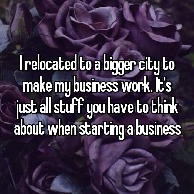 I relocated to a bigger city to make my business work. It's just all stuff you have to think about when starting a business