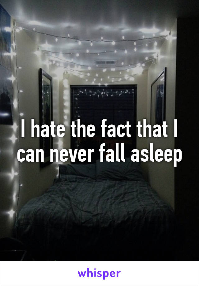 I hate the fact that I can never fall asleep