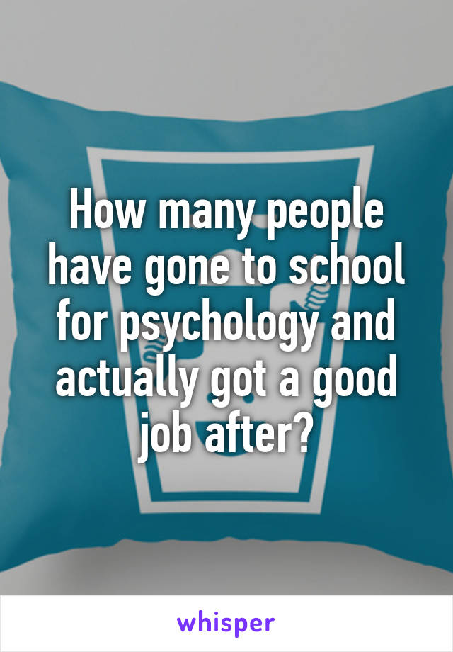 How many people have gone to school for psychology and actually got a good job after?