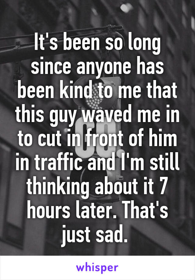 It's been so long since anyone has been kind to me that this guy waved me in to cut in front of him in traffic and I'm still thinking about it 7 hours later. That's just sad.
