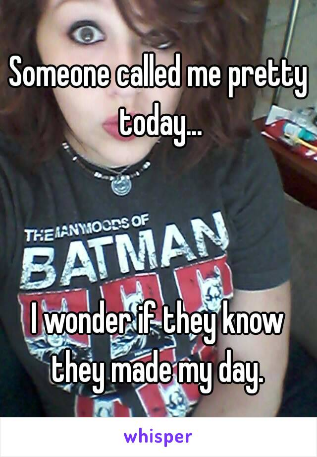 Someone called me pretty today...    I wonder if they know they made my day.