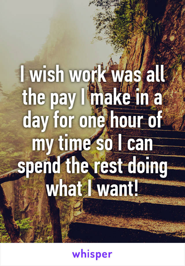 I wish work was all the pay I make in a day for one hour of my time so I can spend the rest doing what I want!