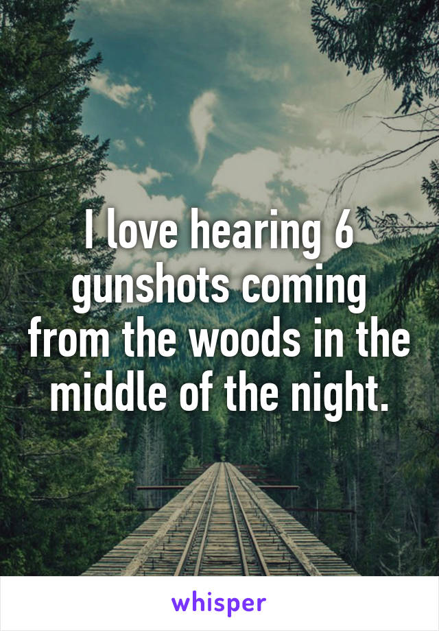 I love hearing 6 gunshots coming from the woods in the middle of the night.