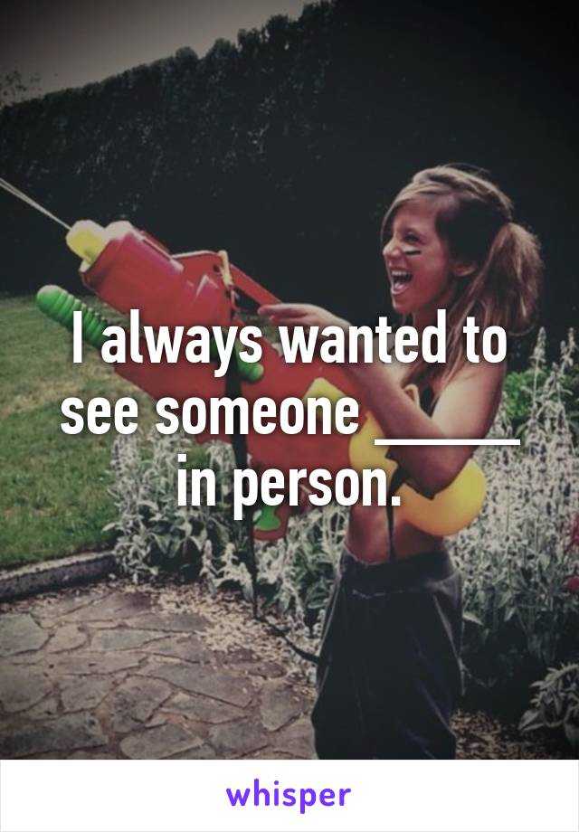 I always wanted to see someone ____ in person.