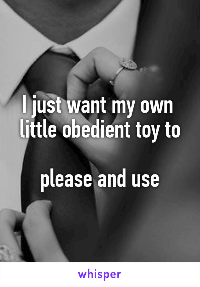 I just want my own  little obedient toy to  please and use