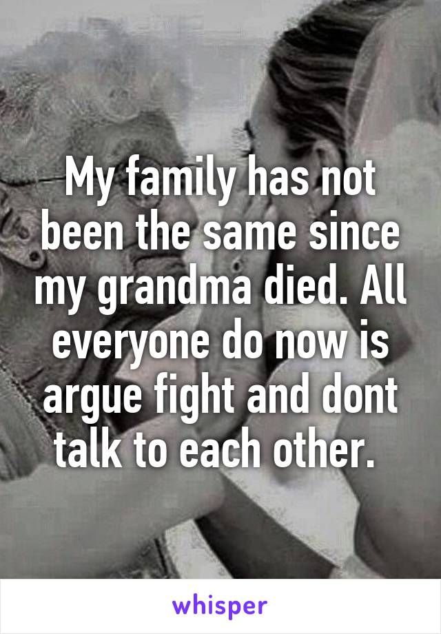 My family has not been the same since my grandma died. All everyone do now is argue fight and dont talk to each other.