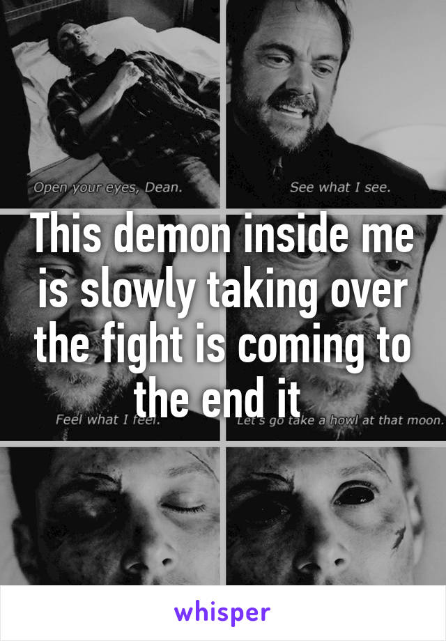 This demon inside me is slowly taking over the fight is coming to the end it