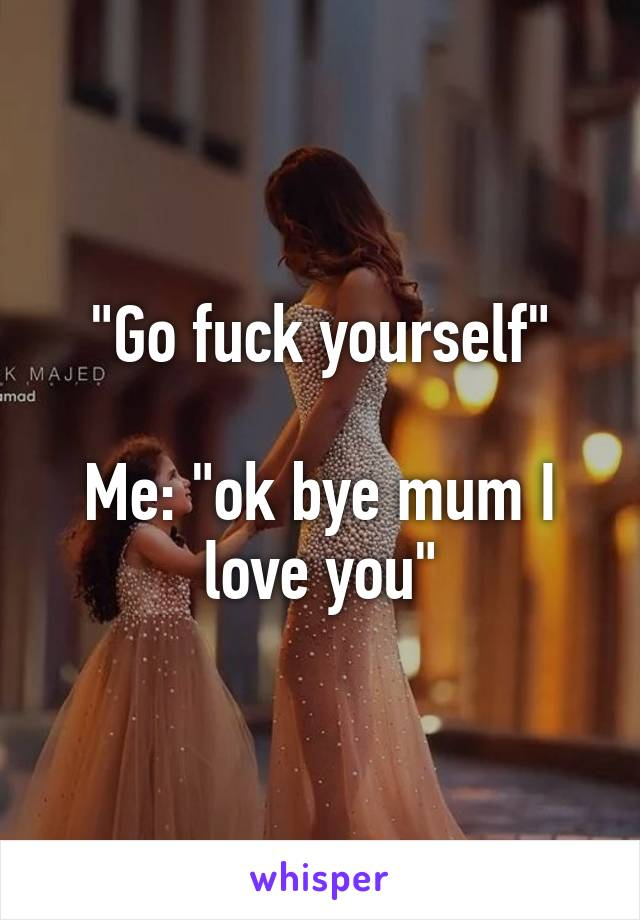 """Go fuck yourself""  Me: ""ok bye mum I love you"""