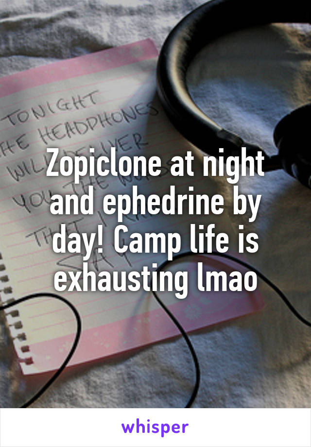 Zopiclone at night and ephedrine by day! Camp life is exhausting lmao