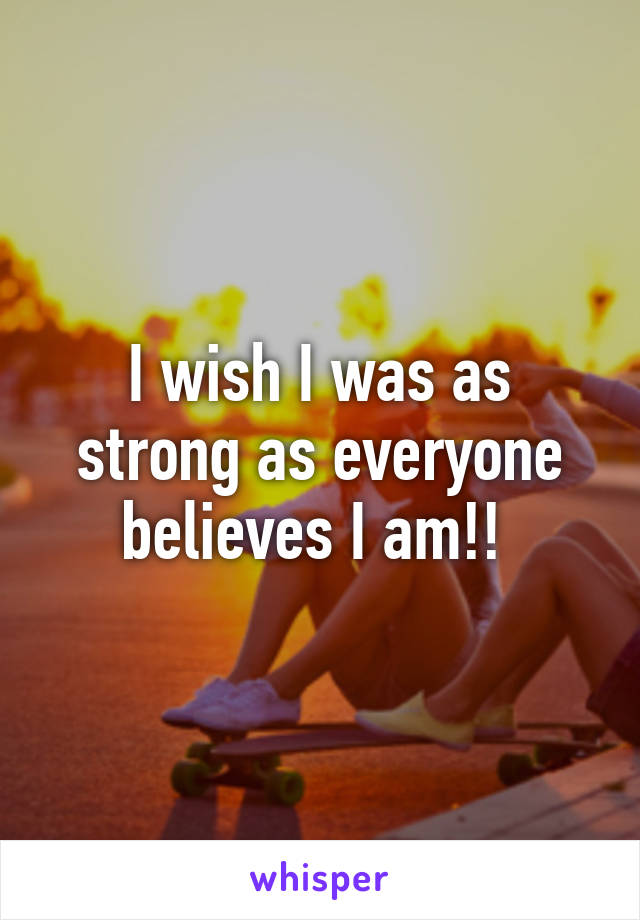 I wish I was as strong as everyone believes I am!!