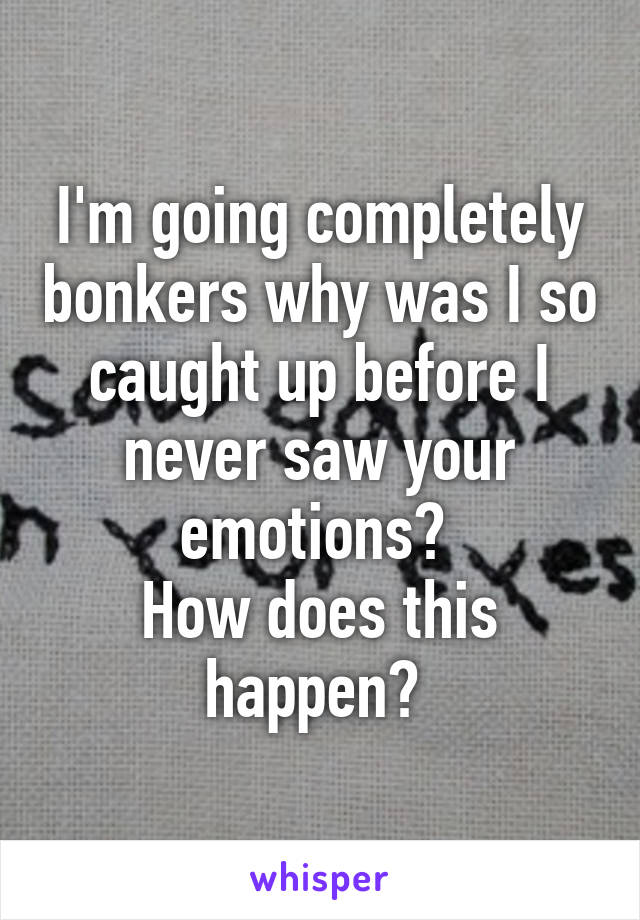 I'm going completely bonkers why was I so caught up before I never saw your emotions?  How does this happen?