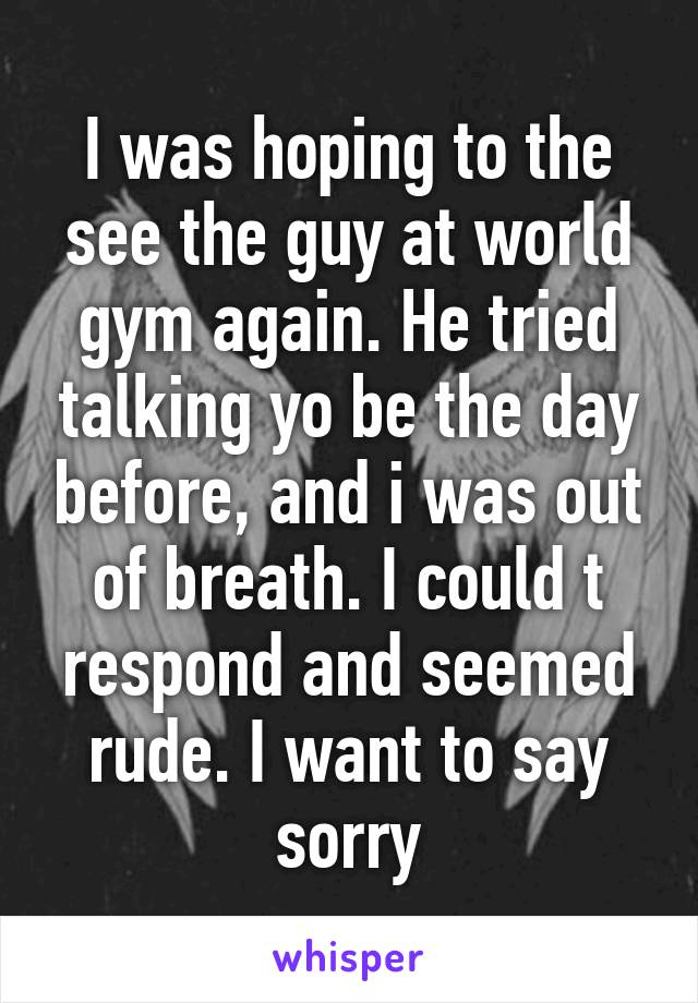 I was hoping to the see the guy at world gym again. He tried talking yo be the day before, and i was out of breath. I could t respond and seemed rude. I want to say sorry