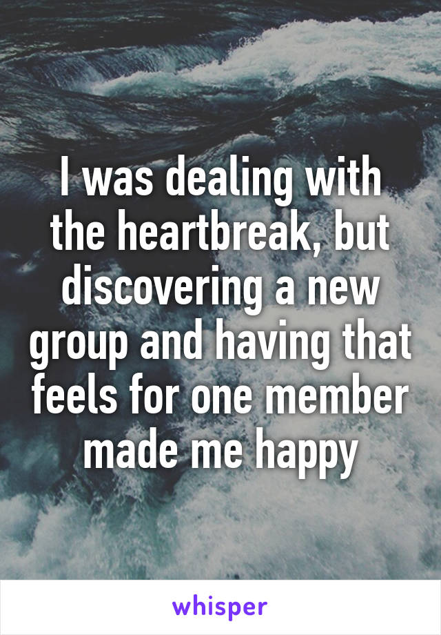 I was dealing with the heartbreak, but discovering a new group and having that feels for one member made me happy