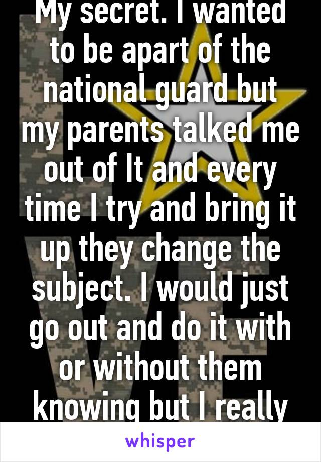 My secret. I wanted to be apart of the national guard but my parents talked me out of It and every time I try and bring it up they change the subject. I would just go out and do it with or without them knowing but I really want their support.