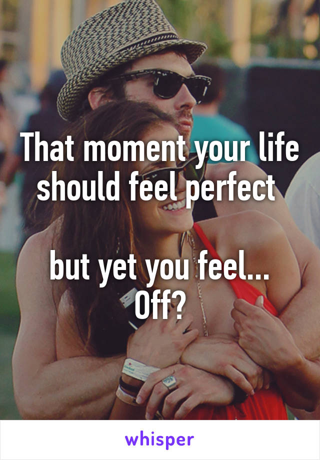 That moment your life should feel perfect   but yet you feel... Off?