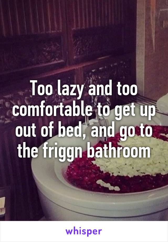 Too lazy and too comfortable to get up out of bed, and go to the friggn bathroom