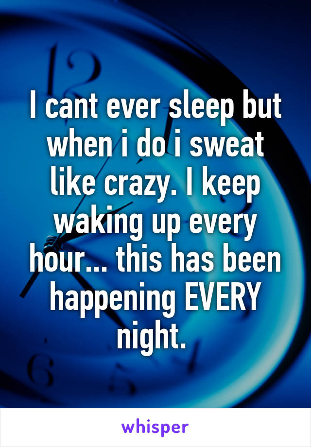 I cant ever sleep but when i do i sweat like crazy. I keep waking up every hour... this has been happening EVERY night.