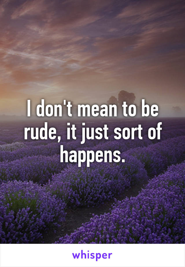 I don't mean to be rude, it just sort of happens.