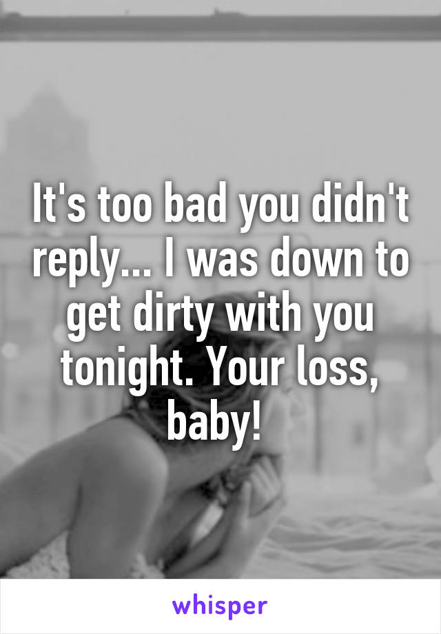 It's too bad you didn't reply... I was down to get dirty with you tonight. Your loss, baby!