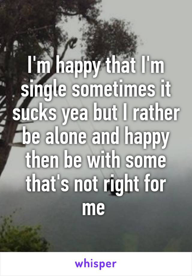 I'm happy that I'm single sometimes it sucks yea but I rather be alone and happy then be with some that's not right for me