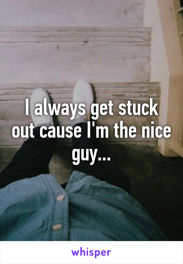 I always get stuck out cause I'm the nice guy...