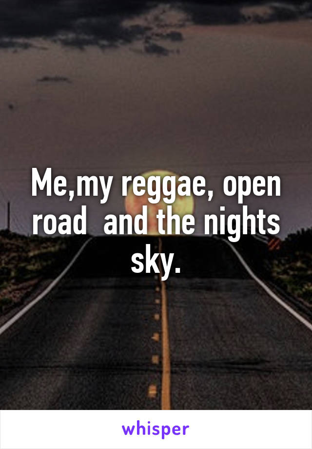 Me,my reggae, open road  and the nights sky.