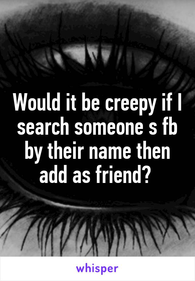 Would it be creepy if I search someone s fb by their name then add as friend?