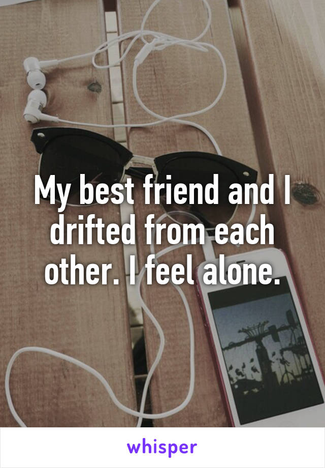 My best friend and I drifted from each other. I feel alone.