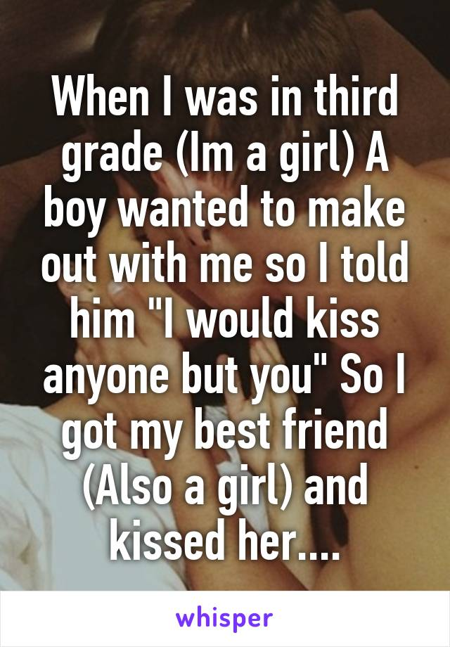 """When I was in third grade (Im a girl) A boy wanted to make out with me so I told him """"I would kiss anyone but you"""" So I got my best friend (Also a girl) and kissed her...."""