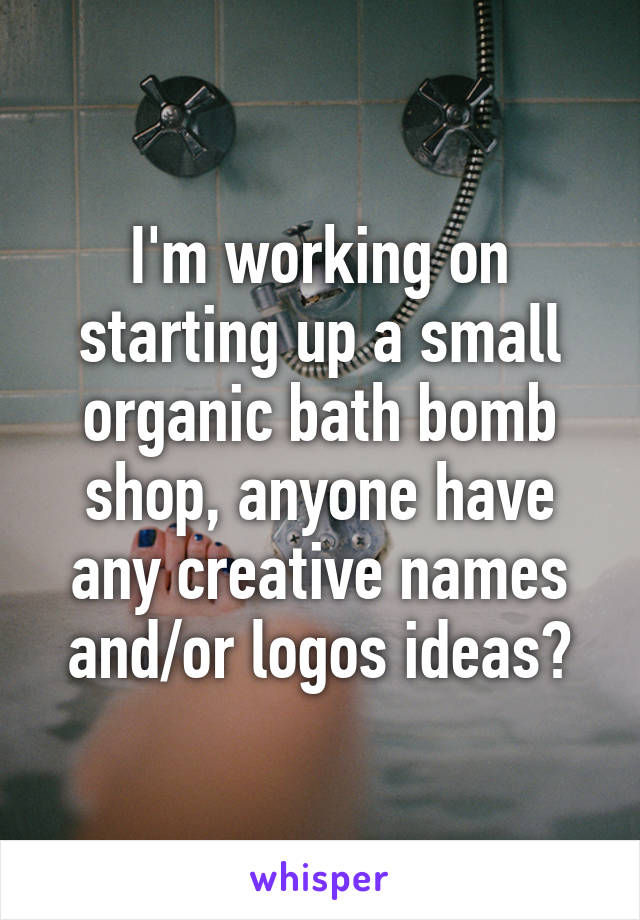I'm working on starting up a small organic bath bomb shop, anyone have any creative names and/or logos ideas?
