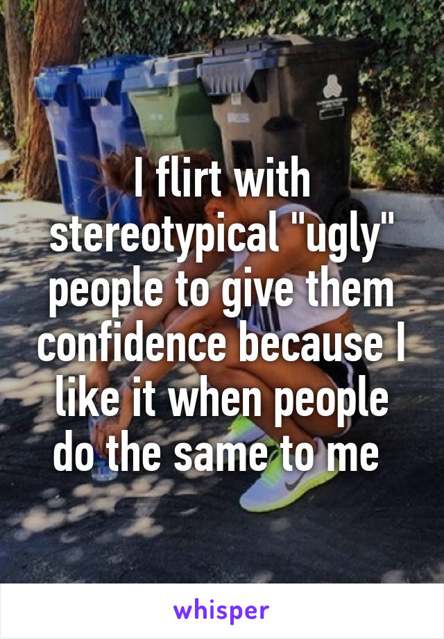 """I flirt with stereotypical """"ugly"""" people to give them confidence because I like it when people do the same to me"""