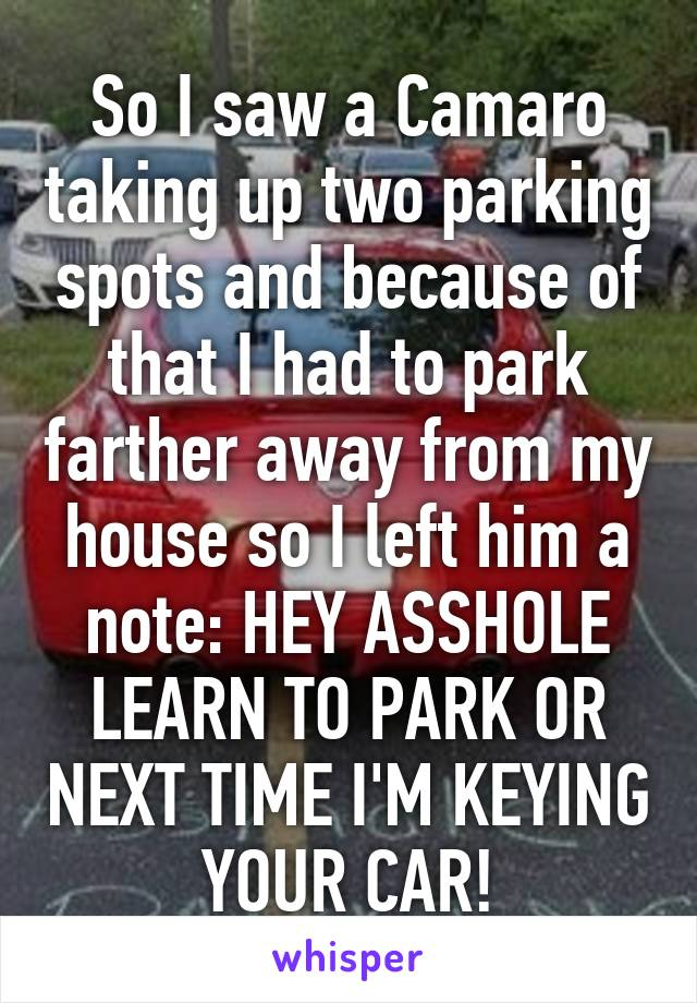 So I saw a Camaro taking up two parking spots and because of that I had to park farther away from my house so I left him a note: HEY ASSHOLE LEARN TO PARK OR NEXT TIME I'M KEYING YOUR CAR!