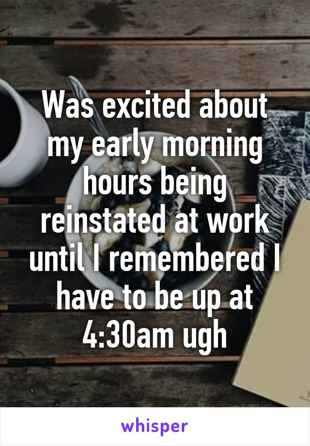 Was excited about my early morning hours being reinstated at work until I remembered I have to be up at 4:30am ugh