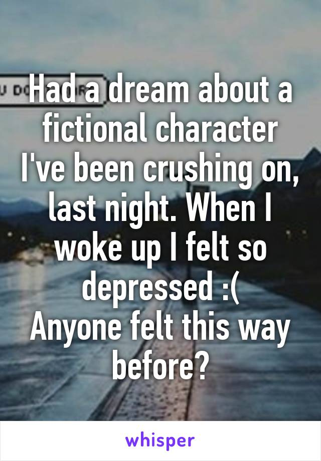 Had a dream about a fictional character I've been crushing on, last night. When I woke up I felt so depressed :( Anyone felt this way before?