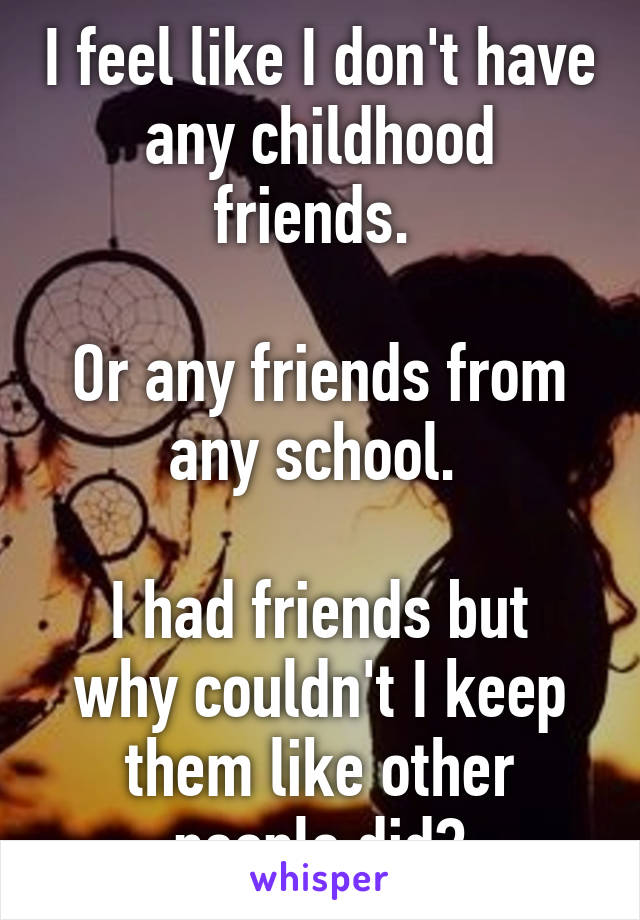 I feel like I don't have any childhood friends.   Or any friends from any school.   I had friends but why couldn't I keep them like other people did?