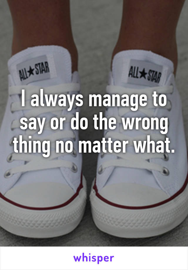 I always manage to say or do the wrong thing no matter what.